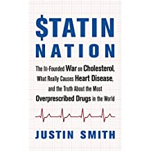 Statin Nation: The Ill-Founded War on Cholesterol, What Really Causes Heart Disease, and the Truth About the Most Overprescribed Drugs in the World