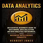 Data Analytics: An Essential Beginner's Guide to Data Mining, Data Collection, Big Data Analytics for Business, and Business Intelligence Concepts | Herbert Jones