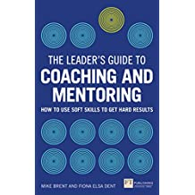 The Leader's Guide to Coaching & Mentoring: How to Use Soft Skills to Get Hard Results