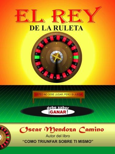 Descargar Libro El Rey De La Ruleta: Usted No Debe Jugar; Pero Si Juega, Debe Saber Ganar Oscar Mendoza Camino