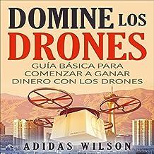 Domine Los Drones, Guía Básica para Comenzar a Ganar Dinero con los Drones [Dominate the Drones, Basic Guide to Start Earning Money with Drones]