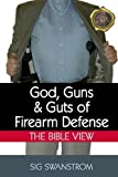 God, Guns, and Guts of Firearm Defense, Sig Swanstrom, 0615863930