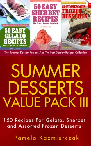 Summer Desserts Value Pack III - 150 Recipes For Gelato, Sherbet and Assorted Frozen Desserts (The Summer Dessert Recipes And The Best Dessert Recipes Collection Book - Dessert Sherbet