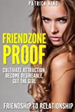 Friendzone Proof: Friendship to Relationship - Cultivate Attraction, Become Desi