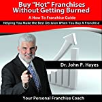 Buy 'Hot' Franchises without Getting Burned: A How to Franchise Guide: Helping You Make the Best Decision When You Buy a Franchise  | Dr. John P. Hayes