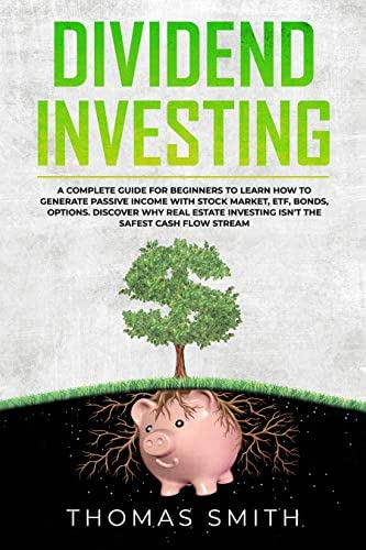 Dividend Investing: A Complete Guide for Beginners to Learn How to Generate Passive Income with Stock Market, ETF, Bonds, Options. Discover why Real Estate Investing isn't the Safest Cash Flow Stream