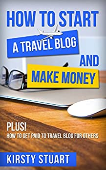 How to Start a Travel Blog and Make Money by [Stuart, Kirsty]