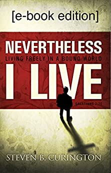 "Nevertheless I Live: ""Living Freely in a Bound World"" by [Curington, Steven B.]"