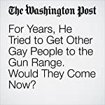 For Years, He Tried to Get Other Gay People to the Gun Range. Would They Come Now? | Ben Terris