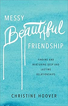 Messy Beautiful Friendship: Finding and Nurturing Deep and Lasting Relationships by [Hoover, Christine]