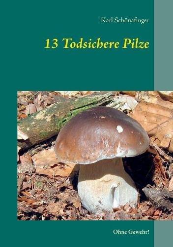 13 Todsichere Pilze: Ohne Gewehr! Taschenbuch – 28. November 2017 Karl Schönafinger Books on Demand 3746033411 Garten / Pflanzen / Natur