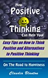 How Positive Thinking Can Help You! - Easy Tips on How to Think Positive and Alternatives to Positive Thinking (On The Road to Happiness)