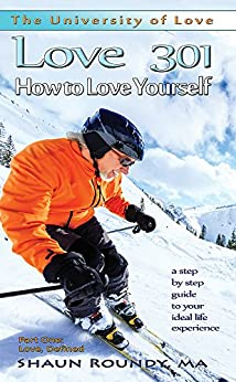 Love 301: How to Love Yourself: a step-by-step guide to your ideal life experience (The University of Love) by [Roundy, Shaun]