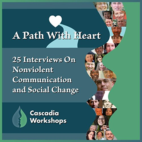 A Path with Heart; 25 Interviews on Nonviolent Communication and Social Change by Cascadia Workshops [Explicit]