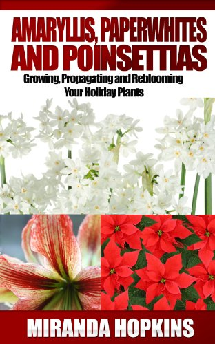 Amaryllis, Paperwhites and Poinsettias: Growing, Propagating and Reblooming Your Holiday ()