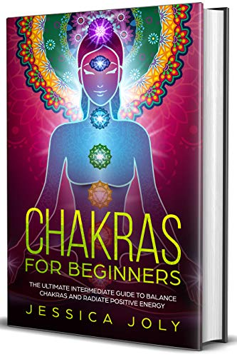Chakras for Beginners: The Ultimate Intermediate Guide to Balance Chakras and Radiate Positive Energy