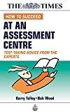 img - for How to Succeed at an Assessment Centre: Essential Preparation for Psychometric Tests Group and Role-play Exercises Panel Interviews and Presentations (Testing Series) book / textbook / text book