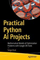 Practical Python AI Projects: Mathematical Models of Optimization Problems with Google OR-Tools Front Cover