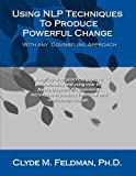 Using NLP Techniques to Produce Powerful Change with Any Counseling Approach, Clyde Feldman, 1480063037