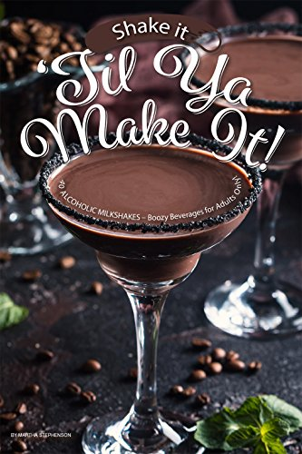 Shake it 'til ya Make It!: 40 Alcoholic Milkshakes – Boozy Beverages for Adults Only! by Martha Stephenson