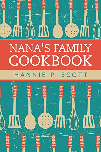 Nana's Family Cookbook: Our Most Loved Family Recipes by Hannie P. Scott