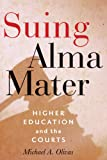 Suing Alma Mater: Higher Education and the Courts, Michael A. Olivas, 1421409224
