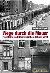 Wege durch die Mauer: Fluchthilfe und Stasi zwischen Ost und West