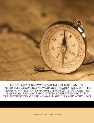 The American Railway Association rules and the Interstate Commerce Commission regulations for the transportation of explosives (pages 23 to 59), and ... of inflammable articles and acids (pag pdf