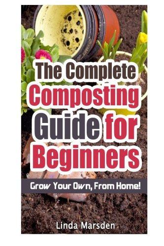 The Complete Composting Guide for Beginners: Grow Your Own From Home! (Composting Beginner)