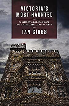 Victoria's Most Haunted: Ghost Stories from BC's Historic Capital City by [Gibbs, Ian]