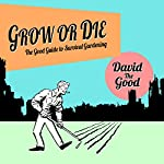 Grow or Die: The Good Guide to Survival Gardening |  David the Good