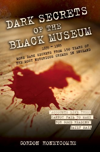 Dark Secrets of the Black Museum: 1835-1985: More Dark Secrets From 150 Years of the Most Notorious Crimes in - Museums And More