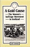 img - for A Guid Cause: The Women's Suffrage Movement in Scotland (Scottish Women's Studies) book / textbook / text book