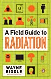 A Field Guide to Radiation, Wayne Biddle, 0143121278