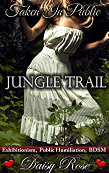 Jungle Trail: Exhibitionism, Public Humiliation, BDSM (Taken In Public Book 3) by [Rose, Daisy]