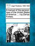 A Manual of the Pension Laws of the United States of America / by Darius Forbes, , 1241045127