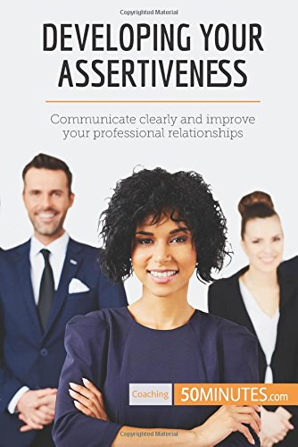 Developing Your Assertiveness: Communicate clearly and improve your professional relationships pdf