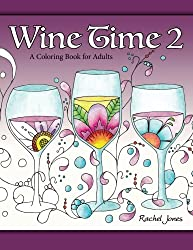Wine Time 2: A Stress Relieving Coloring Book For Adults, Filled With Whimsy And Wine (Whimsical Refreshments) (Volume 2)