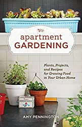 Apartment Gardening: Plants, Projects, and Recipes for Growing Food in Your Urban Home