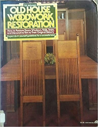 Old House Woodwork Restoration: How To Restore Doors, Windows, Walls Stairs,  And Decorative Trim To Their Original Beauty First Edition