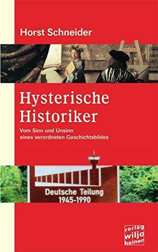 Hysterische Historiker: Vom Sinn und Unsinn eines verordneten Geschichtsbildes