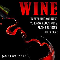 Wine: Everything You Need to Know About Wine from Beginner to Expert
