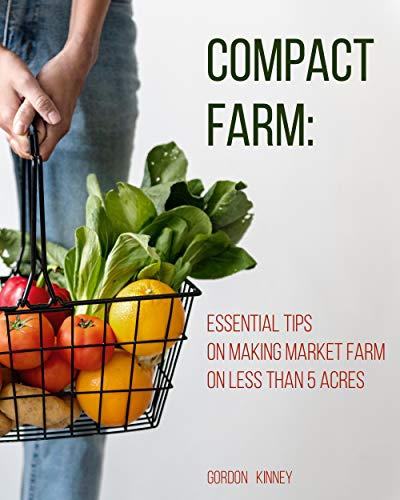 Compact Farm: Essential Tips on Making Market Farm on Less Than 5 Acres by [Kinney, Gordon ]