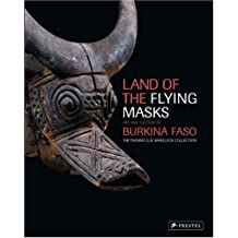 Land of the Flying Masks: Art and Culture in Burkina Faso: The Thomas G.B. Wheelock Collection
