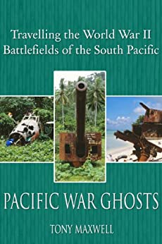 PACIFIC WAR GHOSTS: Travels to the South Pacific Battlefields of World War Two by [Maxwell, Tony]