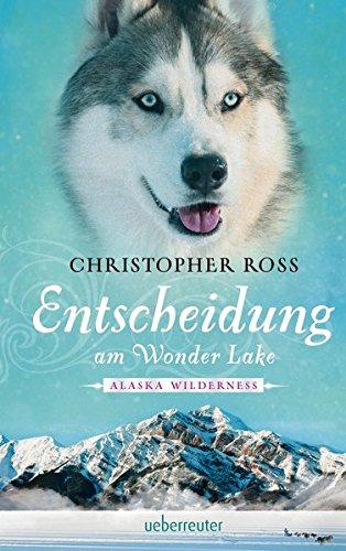 Alaska Wilderness - Entscheidung am Wonder Lake Gebundenes Buch – 15. September 2017 Christopher Ross Ueberreuter Verlag 3764170743 Abenteuer - Abenteurer