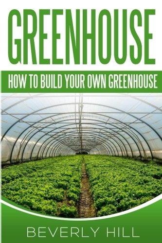 Greenhouse: How To build Your Own Greenhouse (greenhouse, grow, plants, veggie growing) ebook