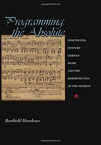 Programming the Absolute: Nineteenth-Century German Music and the Hermeneutics of the Moment. PDF