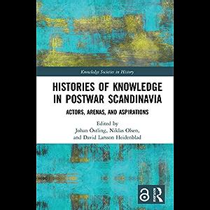 Histories of Knowledge in Postwar Scandinavia: Actors, Arenas, and Aspirations (Knowledge Societies in History)