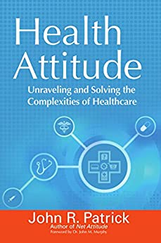 Health Attitude: Unraveling and Solving the Complexities of Healthcare by [Patrick, John R.]